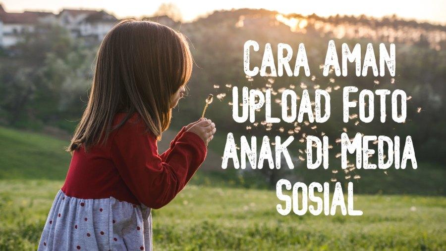 Cara Aman Upload Foto Anak di Media Sosial